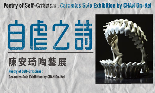 Poetry of Self-Criticism : Ceramics Solo Exhibition by CHAN On-Kei